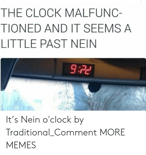 traditional: THE CLOCK MALFUNC-  TIONED AND IT SEEMS A  LITTLE PAST NEIN  9:22 It's Nein o'clock by Traditional_Comment MORE MEMES