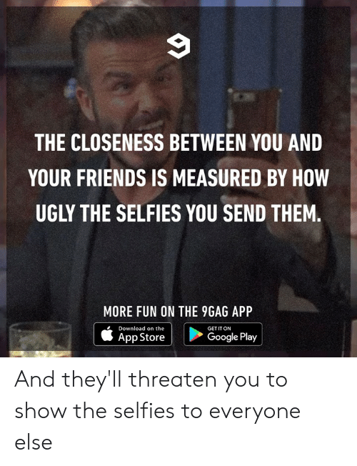 Closeness: THE CLOSENESS BETWEEN YOU AND  YOUR FRIENDS IS MEASURED BY HOW  UGLY THE SELFIES YOU SEND THEM.  MORE FUN ON THE 9GAG APP  Download on the  |  GET IT ON  |  App Store  Google Play And they'll threaten you to show the selfies to everyone else