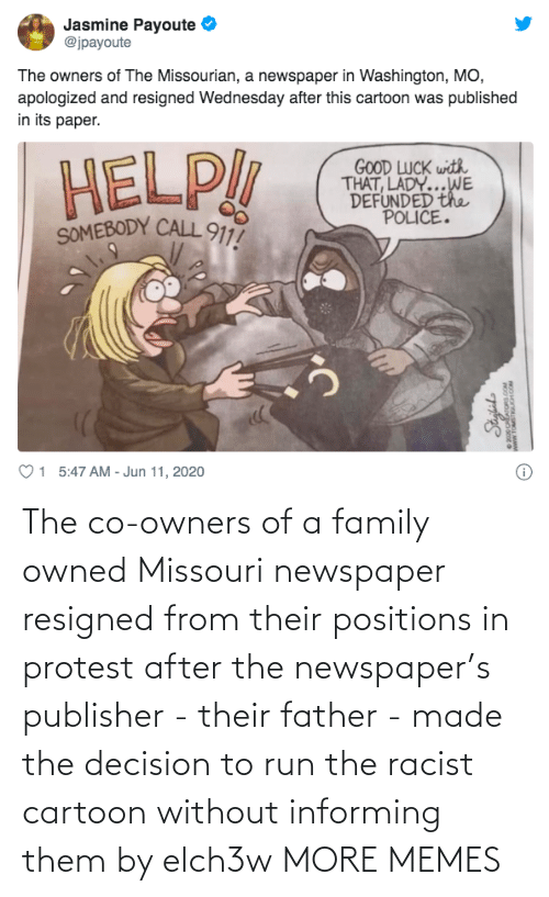 Racist: The co-owners of a family owned Missouri newspaper resigned from their positions in protest after the newspaper's publisher - their father - made the decision to run the racist cartoon without informing them by elch3w MORE MEMES