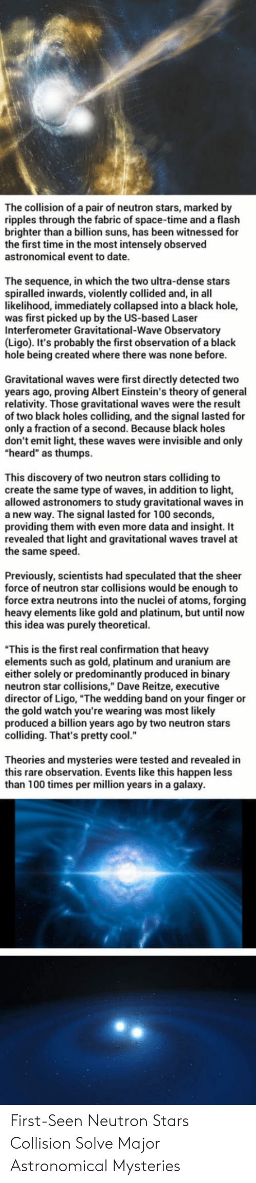 """relativity: The collision of a pair of neutron stars, marked by  ripples through the fabric of space-time and a flaslh  brighter than a billion suns, has been witnessed for  the first time in the most intensely observed  astronomical event to date.  The sequence, in which the two ultra-dense stars  spiralled inwards, violently collided and, in all  likelihood, immediately collapsed into a black hole,  was first picked up by the US-based Laser  Interferometer Gravitational-Wave Observatory  (Ligo). It's probably the first observation of a black  hole being created where there was none before.  Gravitational waves were first directly detected two  years ago, proving Albert Einstein's theory of general  relativity. Those gravitational waves were the result  of two black holes colliding, and the signal lasted for  only a fraction of a second. Because black holes  don't emit light, these waves were invisible and only  """"heard"""" as thumps  This discovery of two neutron stars colliding to  create the same type of waves, in addition to light,  allowed astronomers to study gravitational waves in  a new way. The signal lasted for 100 seconds,  providing them with even more data and insight. It  revealed that light and gravitational waves travel at  the same speed.  Previously, scientists had speculated that the sheer  force of neutron star collisions would be enough to  force extra neutrons into the nuclei of atoms, forging  heavy elements like gold and platinum, but until now  this idea was purely theoretical.  """"This is the first real confirmation that heavy  elements such as gold, platinum and uranium are  either solely or predominantly produced in binary  neutron star collisions,"""" Dave Reitze, executive  director of Ligo, """"The wedding band on your finger or  the gold watch you're wearing was most likely  produced a billion years ago by two neutron stars  colliding. That's pretty cool.  Theories and mysteries were tested and revealed in  this rare observation. Events like thi"""