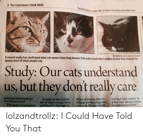 "Cats, Tumblr, and Blog: The Columbian / YOUR WEEK  2  Cal 694-2312 to subscribe, or log on to www.columbian.com  ED SUBA R/rn Beacon Jounal  A recent study has confirmed what cat owners have long known: Cats understand when spoken to, but they choose to  ignore most of what people say.  Study: Our cats understand  us, but they don't really care  stress of moving them to  strange surroundings had  no role in the outcome of  bred and have evolved ""to  follow their owmer's orders,  but cats have not been.  By KATHY ANTONIOTTI  Akrom Beacon Jounal  The agony of unrequited  A study by two Univer  sity of Tokyo researchers,  published by Springer in lolzandtrollz:  I Could Have Told You That"
