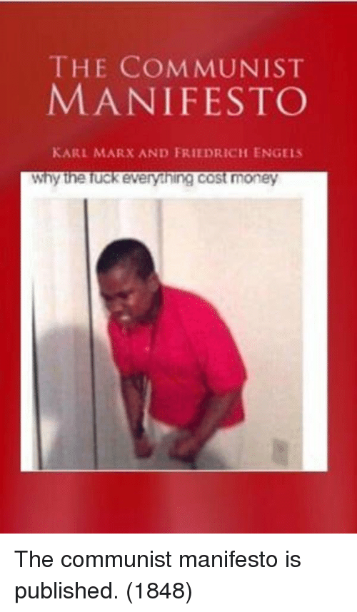 Money, Fuck, and Communist: THE COMMUNIST  MANIFESTO  KARL MARX AND FRIEDRICH ENGELS  why the fuck everything cost money The communist manifesto is published. (1848)