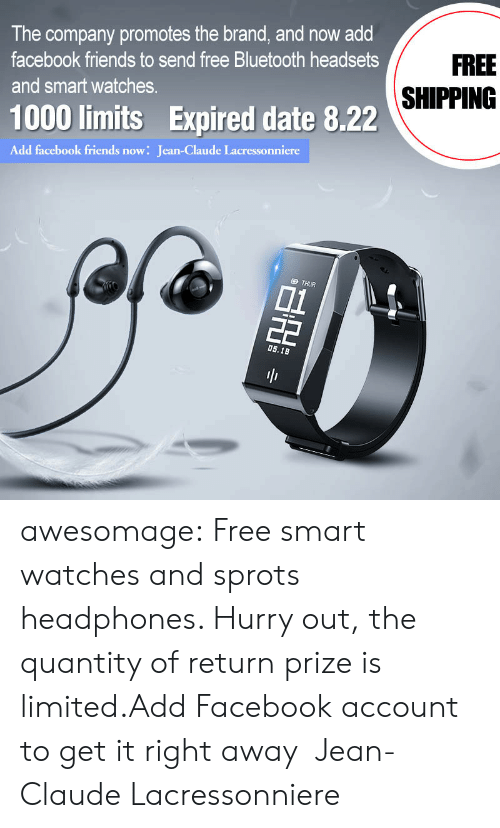right away: The company promotes the brand, and now add  FREE  facebook friends to send free Bluetooth headsets  SHIPPING  and smart watches.  1000 limits Expired date 8.22  Add facebook friends now: Jean-Claude Lacressonniere  D THUR  01  22  0s.18  BH awesomage:  Free smart watches and sprots headphones. Hurry out, the quantity of return prize is limited.Add Facebook account to get it right away:Jean-Claude Lacressonniere