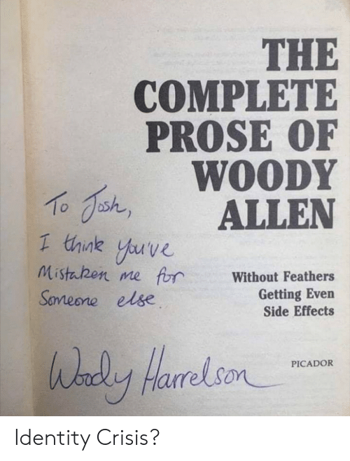 Side Effects, Identity, and Crisis: THE  COMPLETE  PROSE OF  WOODY  shALLEN  1 think yuve  Mistaben me frWithout Feathers  Getting Even  Side Effects  Sameone else  HarrelsonCADOR Identity Crisis?