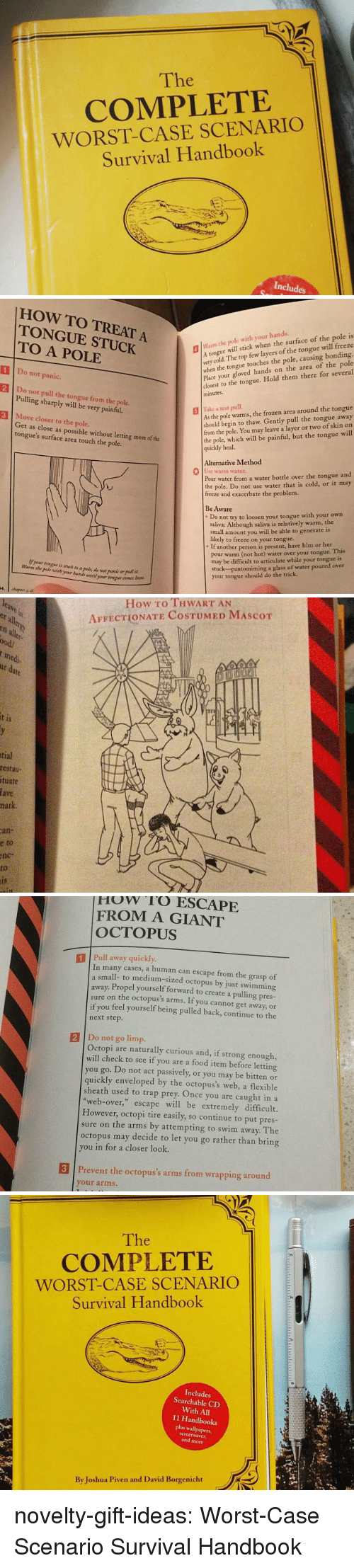 Food, Frozen, and Trap: The  COMPLETE  WORST-CASE SCENARIO  Survival Handbook  Includes   HOW TO TREAT A  TONGUE STUCK  TO A POLE  lWarm the pole with your hands.  Atongue will stick when the surface of the pole is  very  when the tongue touches the pole, causing bonding.  Place your gloved hands on the area of the pole  closest to the tongue. Hold them there for several  minutes  cold. The top few layers of the tongue will freeze  1 Do not panic.  2 Do not pull the tongue from the pole  3 Move closer to the pole.  Pulling sharply will be very painful.  As the pole warms, the frozen area around the tongue  should begin to thaw. Gently pull the tongue away  from the pole. You may leave a layer or two of skin on  the pole, which will be painful, but the tongue will  quickly heal.  | İlke z test pull.  Get as close as possible without letting more of the  tongue's surface area touch the pole.  Alternative Method  0  se warm water  Pour water from a water bottle over the tongue and  the pole. Do not use water that is cold, or it may  freeze and exacerbate the problem.  Be Aware  Do not try to loosen your tongue with your own  saliva: Although saliva is relatively warm, the  small amount you will be able to generate is  likely to freeze on your tongue..  If another person is present, have him or her  pour warm (not hot) water over your tongue. This  may be difficult to articulate while your tongue is  stuck-pantomiming a glass of water poured over  your tongue should do the trick  Warm the pole wih yr ui wti  your ton   How To THWART AN  AFFECTIONATE COSTUMED MAScoT  er  all  ood/  medi  1S  tial  restau  tuate  fave  hark  an-  e  to  nc-  to   How rO ESCAPE  FROM A GIANT  OCTOPUS  1 Pull away quickly  In many cases, a human can escape from the grasp of  small- to medium-sized octopus by just swimming  away. Propel yourself forward to create a pulling pres-  sure on the octopus's arms. If you cannot get away, or  if you feel yourself being pulled back, continue to the  