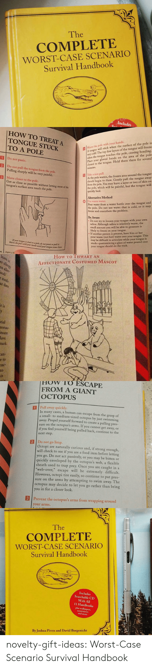 Wih: The  COMPLETE  WORST-CASE SCENARIO  Survival Handbook  Includes   HOW TO TREAT A  TONGUE STUCK  TO A POLE  lWarm the pole with your hands.  Atongue will stick when the surface of the pole is  very  when the tongue touches the pole, causing bonding.  Place your gloved hands on the area of the pole  closest to the tongue. Hold them there for several  minutes  cold. The top few layers of the tongue will freeze  1 Do not panic.  2 Do not pull the tongue from the pole  3 Move closer to the pole.  Pulling sharply will be very painful.  As the pole warms, the frozen area around the tongue  should begin to thaw. Gently pull the tongue away  from the pole. You may leave a layer or two of skin on  the pole, which will be painful, but the tongue will  quickly heal.  | İlke z test pull.  Get as close as possible without letting more of the  tongue's surface area touch the pole.  Alternative Method  0  se warm water  Pour water from a water bottle over the tongue and  the pole. Do not use water that is cold, or it may  freeze and exacerbate the problem.  Be Aware  Do not try to loosen your tongue with your own  saliva: Although saliva is relatively warm, the  small amount you will be able to generate is  likely to freeze on your tongue..  If another person is present, have him or her  pour warm (not hot) water over your tongue. This  may be difficult to articulate while your tongue is  stuck-pantomiming a glass of water poured over  your tongue should do the trick  Warm the pole wih yr ui wti  your ton   How To THWART AN  AFFECTIONATE COSTUMED MAScoT  er  all  ood/  medi  1S  tial  restau  tuate  fave  hark  an-  e  to  nc-  to   How rO ESCAPE  FROM A GIANT  OCTOPUS  1 Pull away quickly  In many cases, a human can escape from the grasp of  small- to medium-sized octopus by just swimming  away. Propel yourself forward to create a pulling pres-  sure on the octopus's arms. If you cannot get away, or  if you feel yourself being pulled back, continue to the  next step.  2 Do no