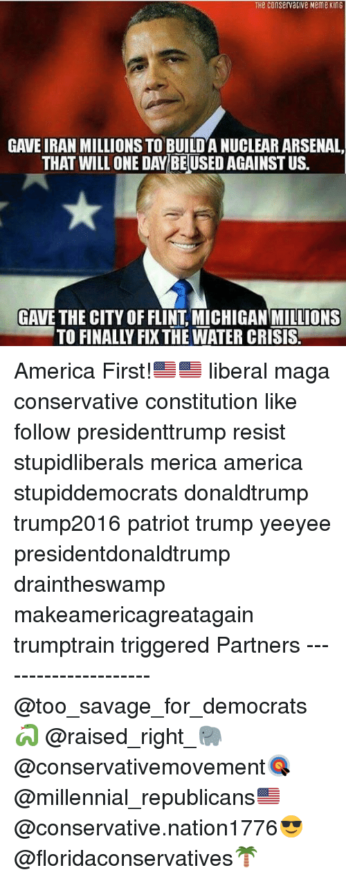 flint michigan: THe ConservaClve Meme KinG  GAVE IRAN MILLIONS TO BUILDA NUCLEAR ARSENAL,  THAT WILLONE DAY BEUSED AGAINST US.  GAVE THE CITY OF FLINT MICHIGAN MILLIONS America First!🇺🇸🇺🇸 liberal maga conservative constitution like follow presidenttrump resist stupidliberals merica america stupiddemocrats donaldtrump trump2016 patriot trump yeeyee presidentdonaldtrump draintheswamp makeamericagreatagain trumptrain triggered Partners --------------------- @too_savage_for_democrats🐍 @raised_right_🐘 @conservativemovement🎯 @millennial_republicans🇺🇸 @conservative.nation1776😎 @floridaconservatives🌴
