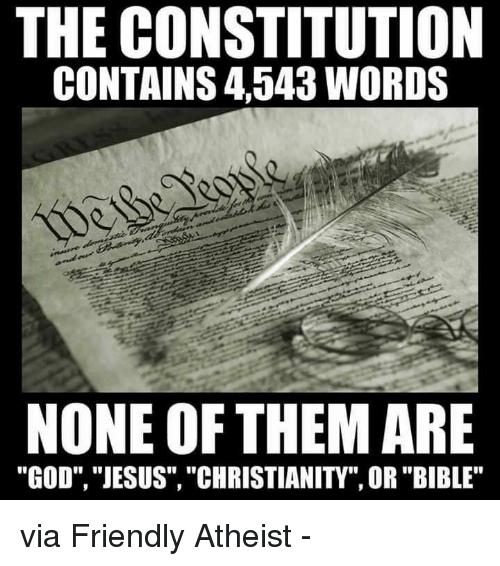 "Atheistism: THE CONSTITUTION  CONTAINS 4543 WORDS  NONE OF THEM ARE  ""GOD"", ""JESUS"", ""CHRISTIANITY"", OR ""BIBLE"" via Friendly Atheist -"