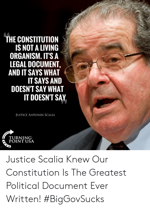 Turning Point Usa: THE CONSTITUTION  IS NOT A LIVING  ORGANISM. IT'S A  LEGAL DOCUMENT,  AND IT SAYS WHAT  IT SAYS AND  DOESN'T SAY WHAT  IT DOESNT SAY  JUSTICE ANTONIN SCALIA  TURNING  POINT USA Justice Scalia Knew Our Constitution Is The Greatest Political Document Ever Written! #BigGovSucks