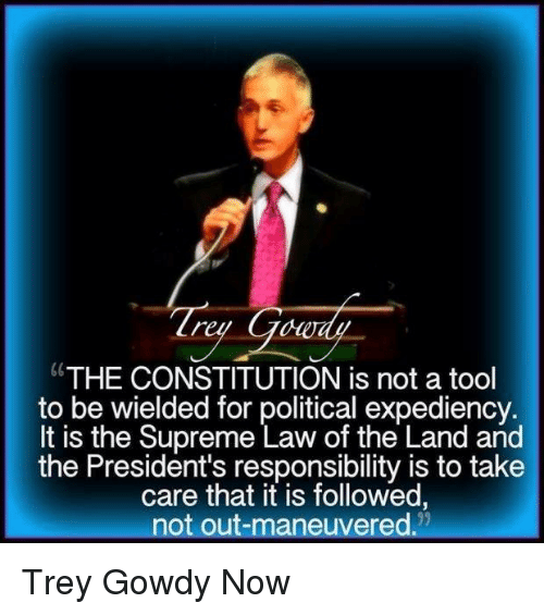 "Memes, Supreme, and Constitution: ""THE CONSTITUTION is not a tool  to be wielded for political expediency.  It is the Supreme Law of the Land and  the President's responsibility is to take  care that it is followed,  not out-maneuvered. Trey Gowdy Now"