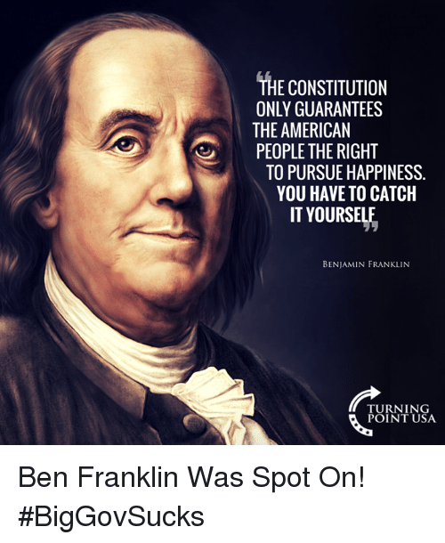 Ben Franklin: THE CONSTITUTION  ONLY GUARANTEES  THE AMERICAN  PEOPLE THE RIGHT  TO PURSUE HAPPINESS.  YOU HAVE TO CATCH  IT YOURSELE  BENJAMIN FRANKLINN  TURNING  POINT USA Ben Franklin Was Spot On! #BigGovSucks