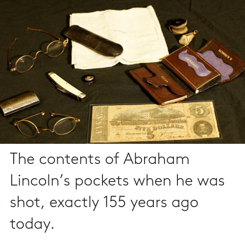 Abraham: The contents of Abraham Lincoln's pockets when he was shot, exactly 155 years ago today.