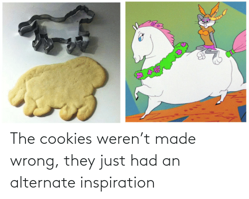 Inspiration: The cookies weren't made wrong, they just had an alternate inspiration