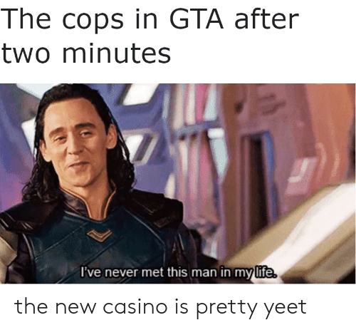 Life, Casino, and Never: The cops in GTA after  two minutes  I've never met this man in my life. the new casino is pretty yeet