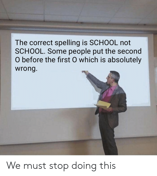 School, First, and This: The correct spelling is SCHOOL not  SCHOOL. Some people put the second  O before the first O which is absolutely  wrong We must stop doing this