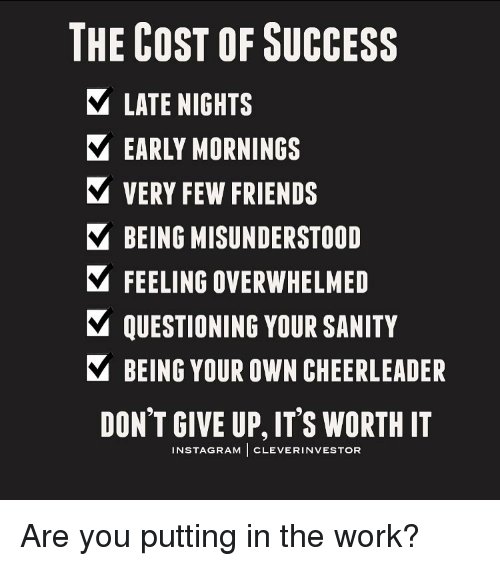 Memes, Cheerleader, and 🤖: THE COST OF SUCCESS  LATE NIGHTS  EARLY MORNINGS  VERY FEW FRIENDS  V BEING MISUNDERSTOOD  FEELING OVERWHELMED  V QUESTIONING YOUR SANITY  Y BEING YOUR OWN CHEERLEADER  DON'T GIVE UP, ITS WORTH IT  INSTAGRAM  CLEVER INVESTOR Are you putting in the work?