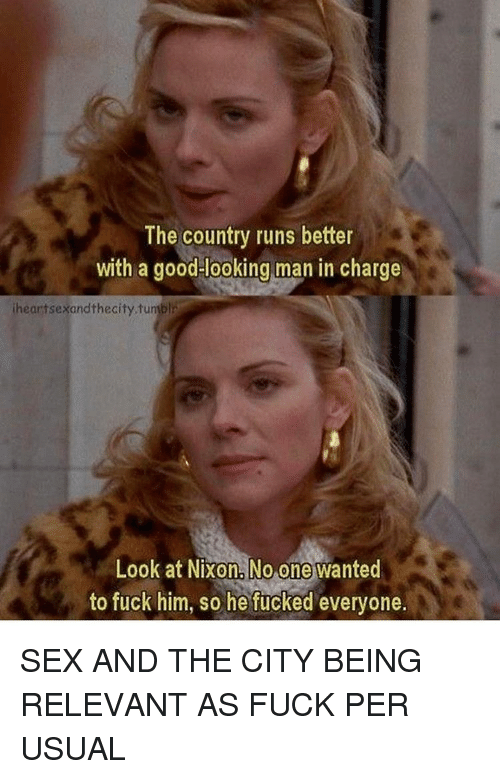 relevent: The country runs better  with a good looking man in charge  iheartsexandthecity.tuniblr  Look at Nixon No one wanted  to fuck him, so he fucked everyone. SEX AND THE CITY BEING RELEVANT AS FUCK PER USUAL