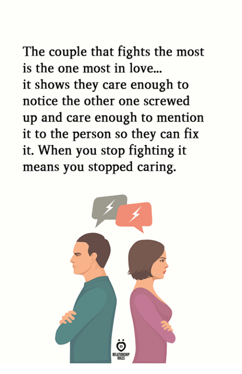 Love, Can, and One: The couple that fights the most  is the one most in love..  it shows they care enough to  notice the other one screwed  up and care enough to mention  it to the person so thev can fix  it. When you stop fighting it  means you stopped caring.