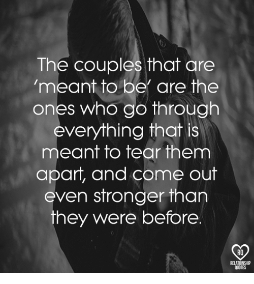 Memes, Quotes, and 🤖: The couples that are  meant to be are the  ones who go through  everything that is  meant to tear them  apart, and come out  even stronger than  hey were before  RO  RELATIONSHIP  QUOTES