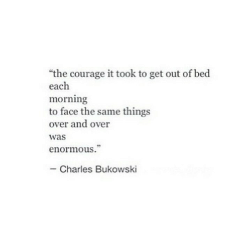 "Courage, Charles Bukowski, and Bukowski: ""the courage it took to get out of bed  each  morning  to face the same things  over and over  was  enormous.""  Charles Bukowski"