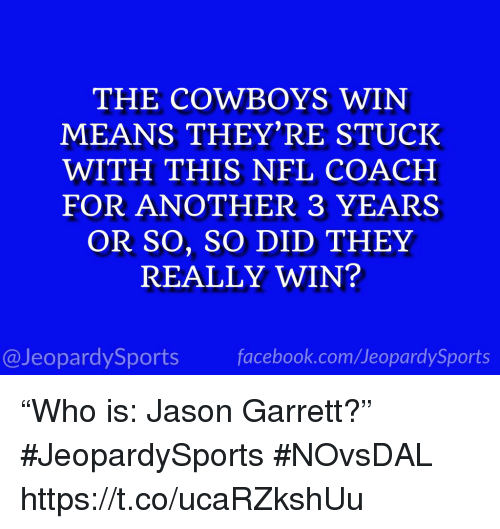 """Dallas Cowboys, Facebook, and Nfl: THE COWBOYS WIN  MEANS THEY'RE STUCK  WITH THIS NFL COACH  FOR ANOTHER 3 YEARS  OR SO, SO DID THEY  REALLY WIN?  @JeopardySports facebook.com/JeopardySports """"Who is: Jason Garrett?"""" #JeopardySports #NOvsDAL https://t.co/ucaRZkshUu"""