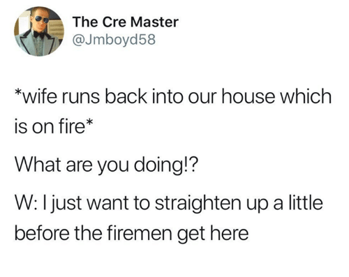 Firemen: The Cre Master  @Jmboyd58  *wife runs back into our house which  is on fire*  What are you doing!?  W: I just want to straighten up a little  before the firemen get here