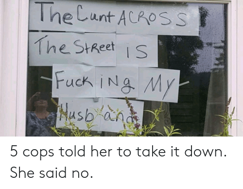 take-it-down: The Cunt ACROSS  The StReets 5 cops told her to take it down. She said no.