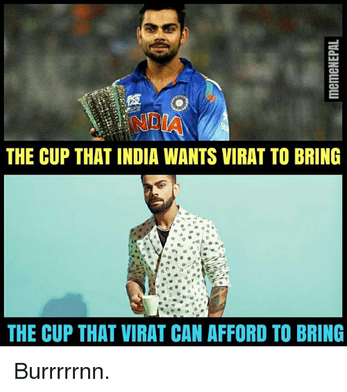 nepali: THE CUP THAT INDIA WANTS VIRAT TO BRING  THE CUP THAT VIRAT CAN AFFORD TO BRING Burrrrrnn.