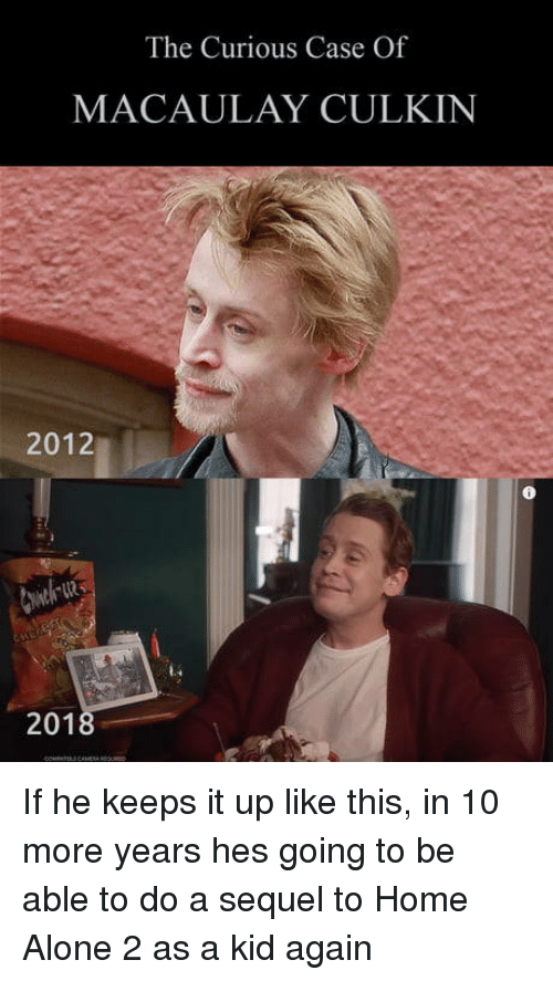 Macaulay Culkin: The Curious Case Of  MACAULAY CULKIN  2012  201 If he keeps it up like this, in 10 more years hes going to be able to do a sequel to Home Alone 2 as a kid again