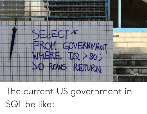 Us: The current US government in SQL be like: