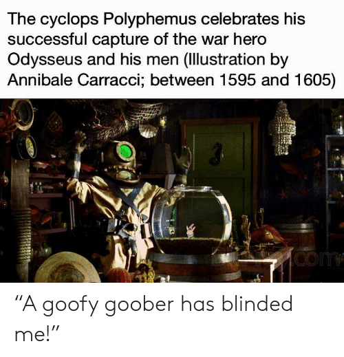 """goofy goober: The cyclops Polyphemus celebrates his  successful capture of the war hero  Odysseus and his men (Ilustration by  Annibale Carracci; between 1595 and 1605) """"A goofy goober has blinded me!"""""""