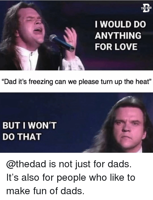 "Dad, Funny, and Love: THE DAD  I WOULD DO  ANYTHING  FOR LOVE  ""Dad it's freezing can we please turn up the heat""  BUT I WON'T  DO THAT @thedad is not just for dads. It's also for people who like to make fun of dads."