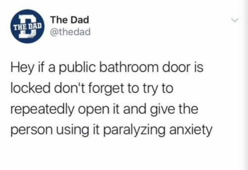 Repeatedly: The Dad  THE DAD  @thedad  Hey if a public bathroom door is  locked don't forget to try to  repeatedly open it and give the  person using it paralyzing anxiety