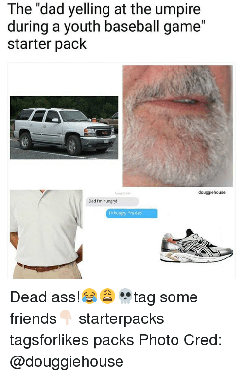 "Ass, Baseball, and Dad: The ""dad yelling at the umpire  during a youth baseball game""  starter pack  douggiehouse  Dad I'm hungry!  Hi hungry. I'm dad Dead ass!😂😩💀tag some friends👇🏻 starterpacks tagsforlikes packs Photo Cred: @douggiehouse"