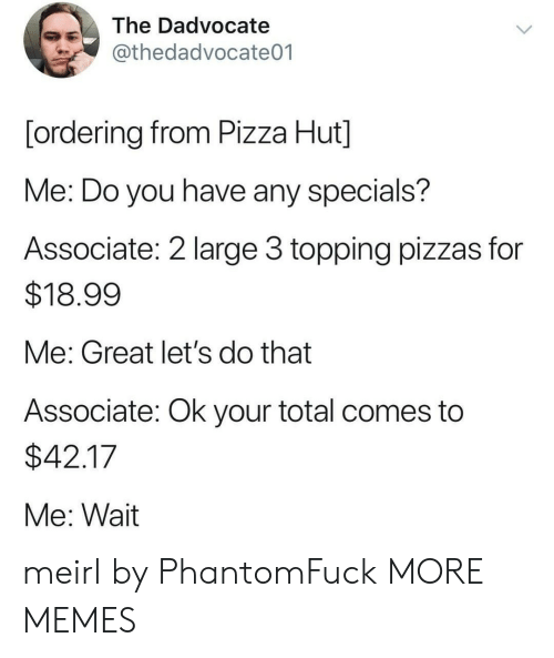 Topping: The Dadvocate  @thedadvocate01  [ordering from Pizza Hut]  Me: Do you have any specials?  Associate: 2 large 3 topping pizzas for  $18.99  Me: Great let's do that  Associate: Ok your total comes to  $42.17  Me: Wait meirl by PhantomFuck MORE MEMES