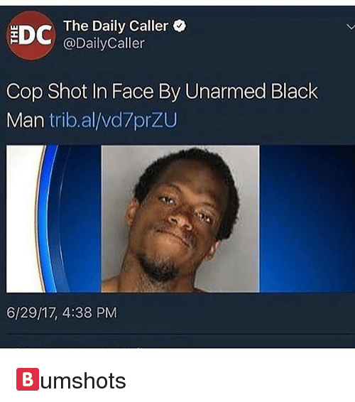 Memes, Black, and Black Man: The Daily Caller  @DailyCaller  Cop Shot In Face By Unarmed Black  Man trib.al/vd7prZU  6/29/17, 4:38 PM 🅱️umshots
