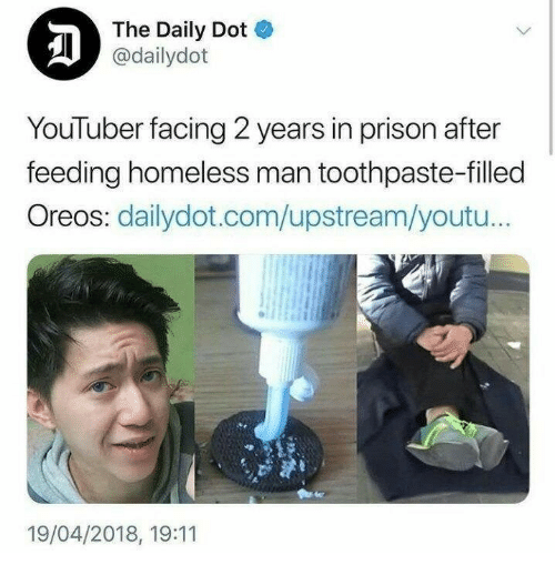 Upstream: The Daily Dot  @dailydot  YouTuber facing 2 years in prison after  feeding homeless man toothpaste-filled  Oreos: dailydot.com/upstream/youtu..  19/04/2018, 19:11