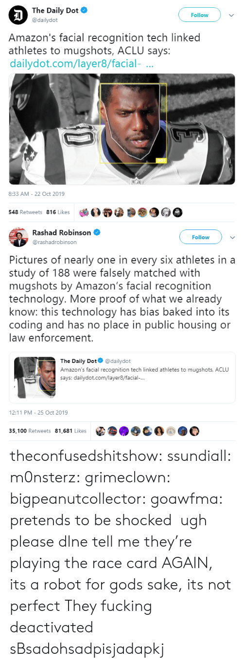 shocked: The Daily Dot  Follow  @dailydot  Amazon's facial recognition tech linked  athletes to mugshots, ACLU says:  dailydot.com/layer8/facial-  8:33 AM - 22 Oct 2019  548 Retweets 816 Likes   Rashad Robinson  OF  CHr  Follow  @rashadrobinson  Pictures of nearly one in every six athletes in a  study of 188 were falsely matched with  mugshots by Amazon's facial recognition  technology. More proof of what we already  know: this technology has bias baked into its  coding and has no place in public housing or  law enforcement.  The Daily Dot  @dailydot  Amazon's facial recognition tech linked athletes to mugshots, ACLU  says: dailydot.com/layer8/facial-...  12:11 PM 25 Oct 2019  35,100 Retweets 81,681 Likes theconfusedshitshow: ssundiall:  m0nsterz:  grimeclown:   bigpeanutcollector:   goawfma: pretends to be shocked   ugh please dlne tell me they're playing the race card AGAIN, its a robot for gods sake, its not perfect         They fucking deactivated sBsadohsadpisjadapkj