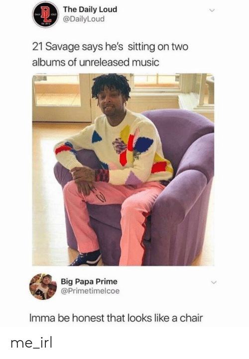 Albums: The Daily Loud  @DailyLoud  21 Savage says he's sitting on two  albums of unreleased music  Big Papa Prime  @Primetimelcoe  Imma be honest that looks like a chair  > me_irl