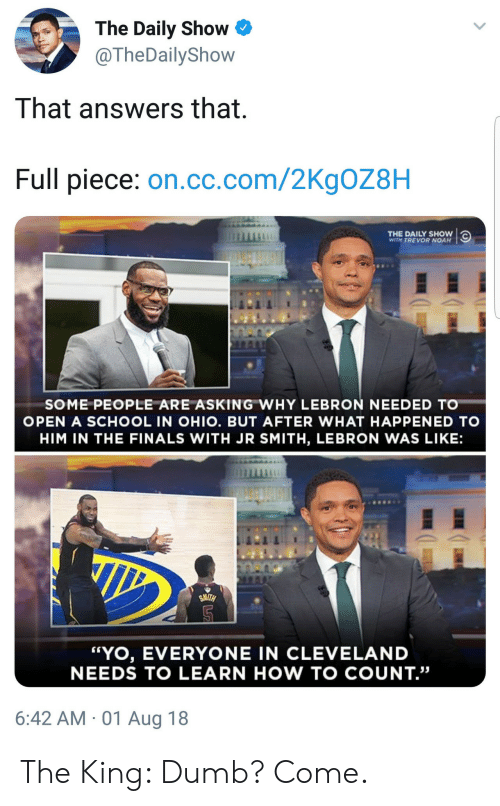 """Dumb, Finals, and J.R. Smith: The Daily Show  @TheDailyShow  That answers that  Full piece: on.cc.com/2KgOZ8H  THE DAILY SHOW  WITH TREVOR NOAH  SOME PEOPLE ARE ASKING WHY LEBRON NEEDED TO  OPEN A SCHOOL IN OHIO. BUT AFTER WHAT HAPPENED TO  HIM IN THE FINALS WITH JR SMITH, LEBRON WAS LIKE:  """"YO, EVERYONE IN CLEVELAND  NEEDS TO LEARN HOW TO COUNT.""""  6:42 AM 01 Aug 18 The King: Dumb? Come."""