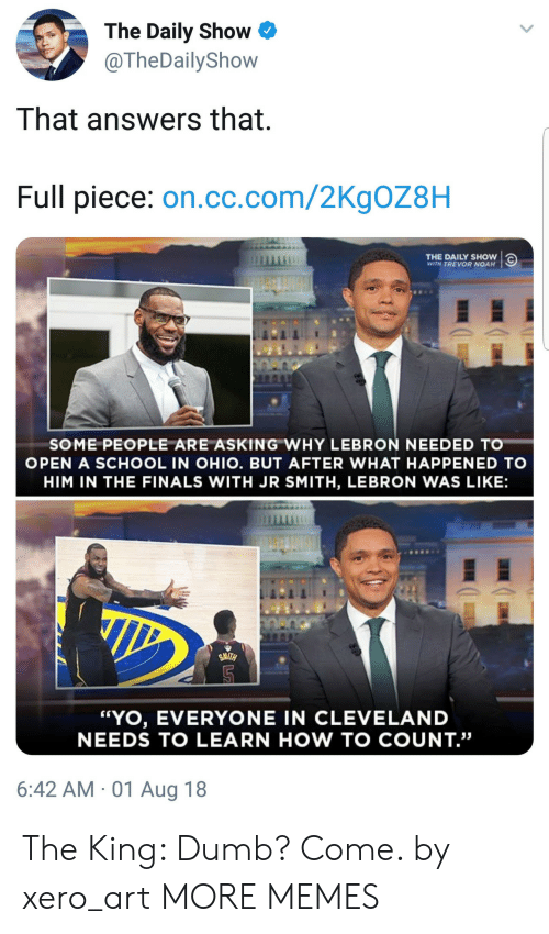 "Dank, Dumb, and Finals: The Daily Show  @TheDailyShow  That answers that  Full piece: on.cc.com/2KgOZ8H  THE DAILY SHOW  WITH TREVOR NOAH  SOME PEOPLE ARE ASKING WHY LEBRON NEEDED TO  OPEN A SCHOOL IN OHIO. BUT AFTER WHAT HAPPENED TO  HIM IN THE FINALS WITH JR SMITH, LEBRON WAS LIKE:  ""YO, EVERYONE IN CLEVELAND  NEEDS TO LEARN HOW TO COUNT.""  6:42 AM 01 Aug 18 The King: Dumb? Come. by xero_art MORE MEMES"