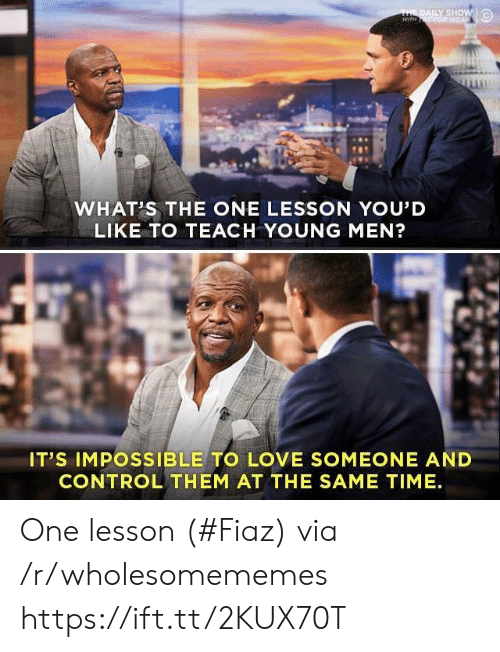 Love, Control, and Time: THE DAILY SHOW  wiTH ONGAR  WHAT'S THE ONE LESSON YOU'D  LIKE TO TEACH YOUNG MEN?  IT'S IMPOSSIBLE TO LOVE SOMEONE AND  CONTROL THEM AT THE SAME TIME One lesson (#Fiaz) via /r/wholesomememes https://ift.tt/2KUX70T