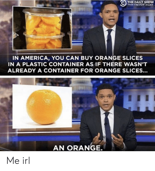 container: THE DAILY SHOW  WITH TREVOR NOAH  IN AMERICA, YOU CAN BUY ORANGE SLICES  IN A PLASTIC CONTAINER AS IF THERE WASN'T  ALREADY A CONTAINER FOR ORANGE SLICES...  AN ORANGE. Me irl