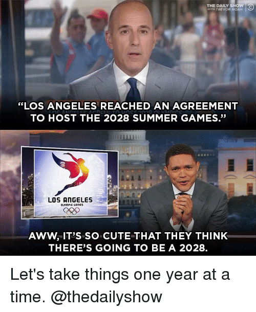 """Awwe: THE DAILY SHOW  WITH TREVOR NOAH  """"LOS ANGELES REACHED AN AGREEMENT  TO HOST THE 2028 SUMMER GAMES.""""  畢  LOS ANGELES  OLYmPIC CAmES  AWW, IT'S SO CUTE THAT THEY THINK  THERE'S GOING TO BE A 2028. Let's take things one year at a time. @thedailyshow"""