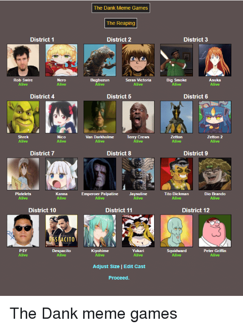 Peter Griffin: The Dank Meme Games  The Reaping  District 1  District 2  District 3  Rob Swire  Alive  Bugbuzun  Seras Victoria  Big Smoke  Alive  Asuka  Alive  District 4  District 5  District 6  Shrek  Nico  Van Darkholme  Terry Crews  Zetton 2  Alive  District 7  District 8  District 9  Platelets  Alive  Kanna  Emperoer Palpatine  Alive  Jaysuline  Tito Dickman  Alive  Dio Brando  Alive  District 10  District 11  District 12  PSY  Despacito  Kiyohime  Yukari  Alive  Squidward  Alive  Peter Griffin  Adjust Size | Edit Cast  Proceed The Dank meme games