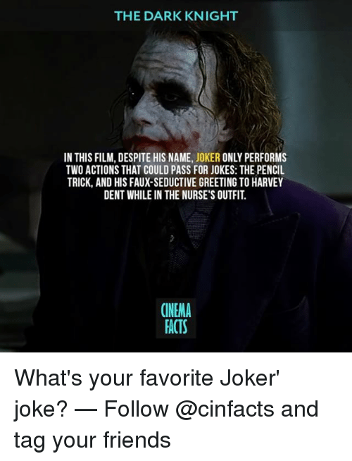 Harvey Dent: THE DARK KNIGHT  IN THIS FILM, DESPITE HIS NAME, JOKER ONLY PERFORMS  TWO ACTIONS THAT COULD PASS FOR JOKES: THE PENCIL  TRICK, AND HIS FAUX-SEDUCTIVE GREETING TO HARVEY  DENT WHILE IN THE NURSE'S OUTFIT  CINEMA  FACTS What's your favorite Joker' joke? — Follow @cinfacts and tag your friends
