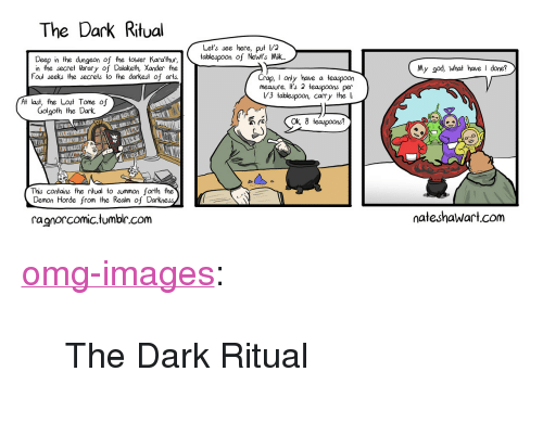 """The Ritual: The Dark Ritual  Let's see here, put V/2  Deep in the dungeon of the tower Karahrtablespoon of Newt's Mlk..  in the secret ibrary oj Dalaketh, Xander the  Foul seeks the secrets to the darkest of arts.  My god, What have I done?  Crap, I only have a teaspoon  measure. s 2 teaspoons  V3 tablespoon, carry the  At last, the Lost Tome of  Golgoth the Dark.  OK, 8 teaspoons?  This conłains the ritual to summon forth the  Demon Horde from the Realm of Darkness  raanorcomic.tumblr.com  nateshaWart.com <p><a href=""""https://omg-images.tumblr.com/post/160988063032/the-dark-ritual"""" class=""""tumblr_blog"""">omg-images</a>:</p>  <blockquote><p>The Dark Ritual</p></blockquote>"""