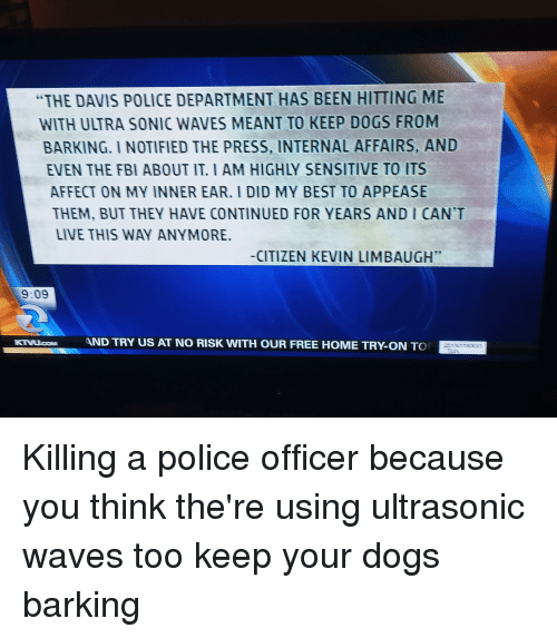 Dogs, Fbi, and Police: THE DAVIS POLICE DEPARTMENT HAS BEEN HITTING ME  WITH ULTRA SONIC WAVES MEANT TO KEEP DOGS FROM  BARKING. I NOTIFIED THE PRESS, INTERNAL AFFAIRS, AND  EVEN THE FBI ABOUT IT. I AM HIGHLY SENSITIVE TO ITS  AFFECT ON MY INNER EAR. I DID MY BEST TO APPEASE  THEM, BUT THEY HAVE CONTINUED FOR YEARS AND I CAN'T  LIVE THIS WAY ANYMORE  -CITIZEN KEVIN LIMBAUGH  9:09  AND TRY US AT NO RISK WITH OUR FREE HOME TRY-ON TO