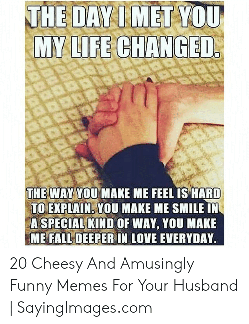 Love Of My Life Meme: THE DAY IMET YOU  THE WAY YOU MAKE ME FEEL IS HARID  TOEXPLAİN: YOU MAKE ME SMILE IN  ASPECİALKİND OF WAY, YOU MAKE  ME FALL DEEPER IN LOVE EVERYDAY 20 Cheesy And Amusingly Funny Memes For Your Husband | SayingImages.com