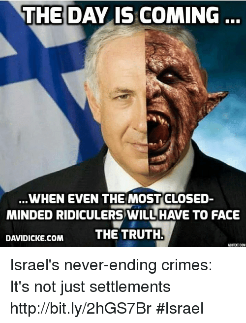 Closed Minded: THE DAY IS COMING  WHEN EVEN THE MOST CLOSED  MINDED RIDICULERSWILLHAVE TO FACE  THE TRUTH  DAVIDICKE.COM  ADD TEOLCOM Israel's never-ending crimes: It's not just settlements http://bit.ly/2hGS7Br #Israel
